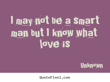 Quotes About Love I May Not Be A Smart Man But I Know What Love Is