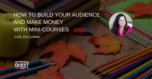12: How to Build Your Audience and Make Money with Mini-Courses with Jen Lehner - Get On Your Quest
