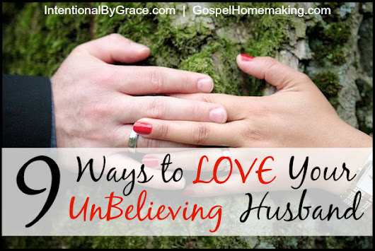9 Ways to Love Your UnBelieving Husband - Intentional By Grace