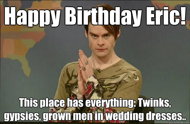 Happy Birthday Eric This Place Has Everything Twinks Gypsies