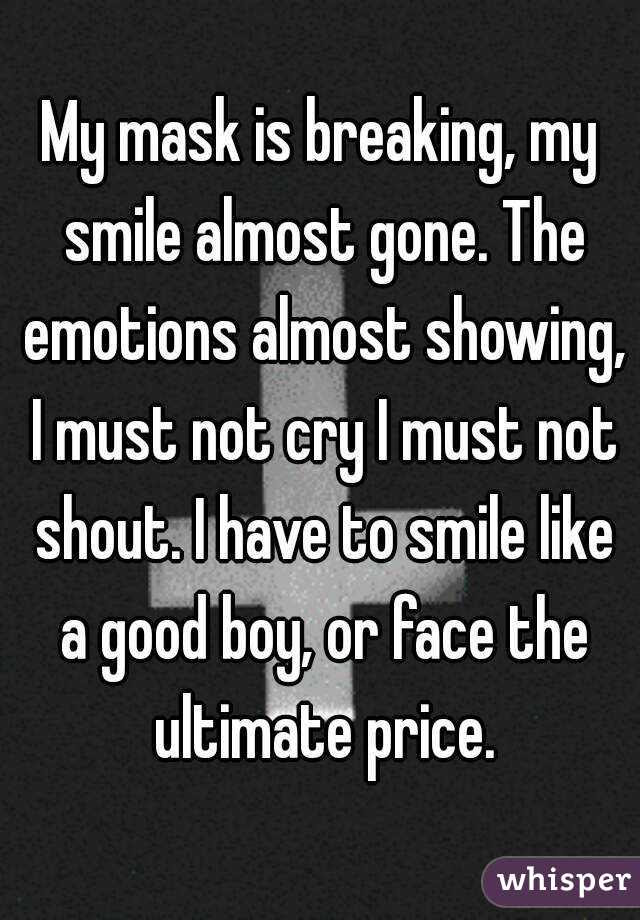 My Mask Is Breaking My Smile Almost Gone The Emotions Almost