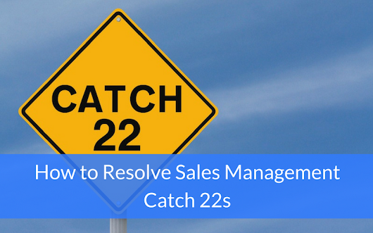 How to Resolve Sales Management Catch 22s