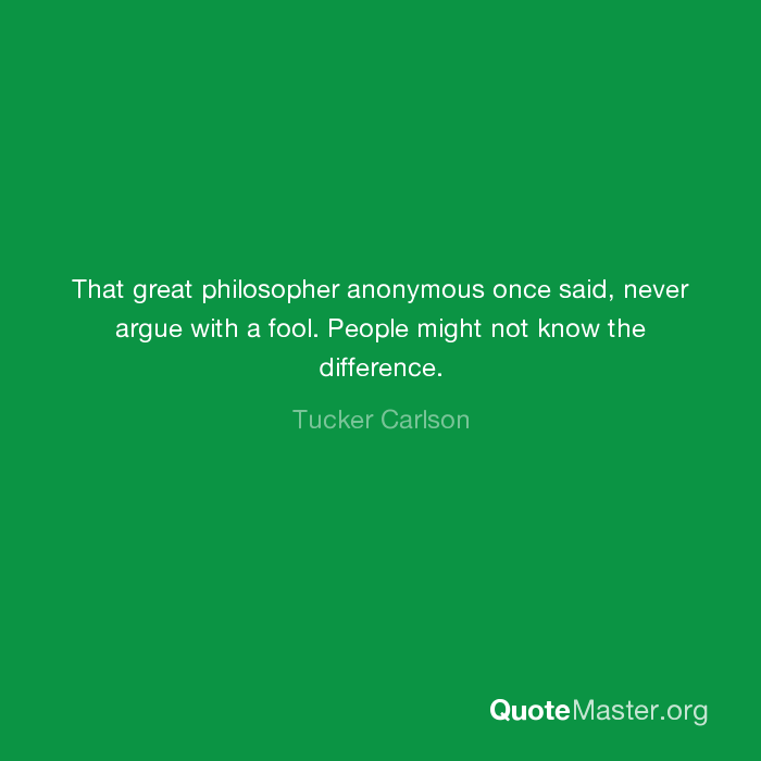 That Great Philosopher Anonymous Once Said Never Argue With A Fool