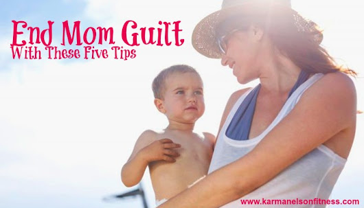 End the Mom Guilt: Five Ways to Feel Better About Yourself as a Parent