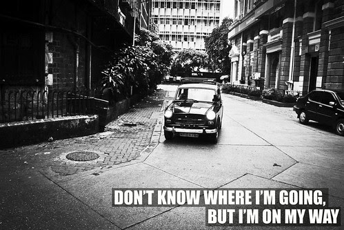 Don't know where I'm going, but i'm on my way