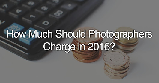 How Much Should Photographers Charge In 2016?