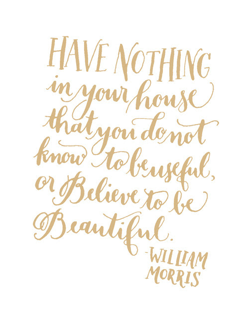 Day 190: Have nothing in your house that you do not know to be useful, or believe to be beautiful. -William Morris