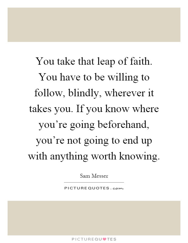 You Take That Leap Of Faith You Have To Be Willing To Follow