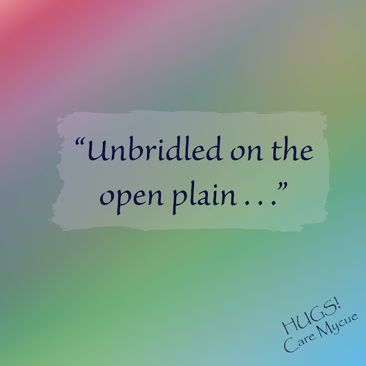 "Topic: Week 47: ""Unbridled on the open plain, . . ."" 