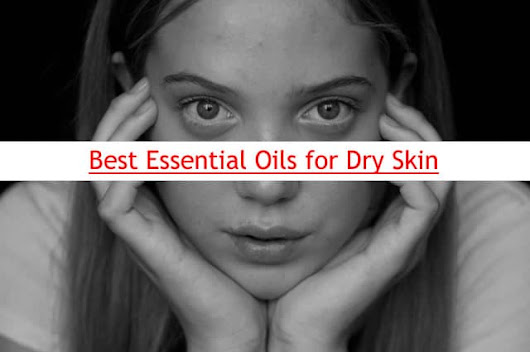Best Essential Oils For Dry Skin - Get Glowing Skin