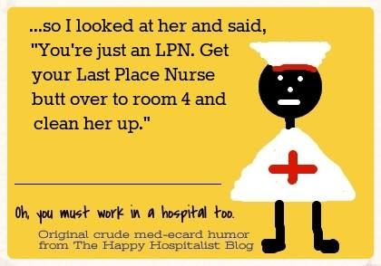 So I looked at her and said, you're just an LPN.  Get your Last Place Nurse butt over to room four and clean her up ecard nurse humor photo.