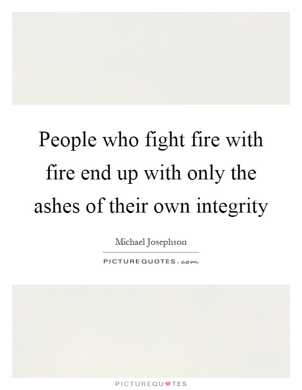 People Who Fight Fire With Fire End Up With Only The Ashes Of