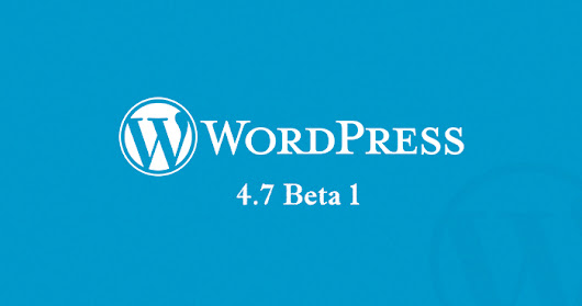 WordPress 4.7 Beta 1 is Out Now!