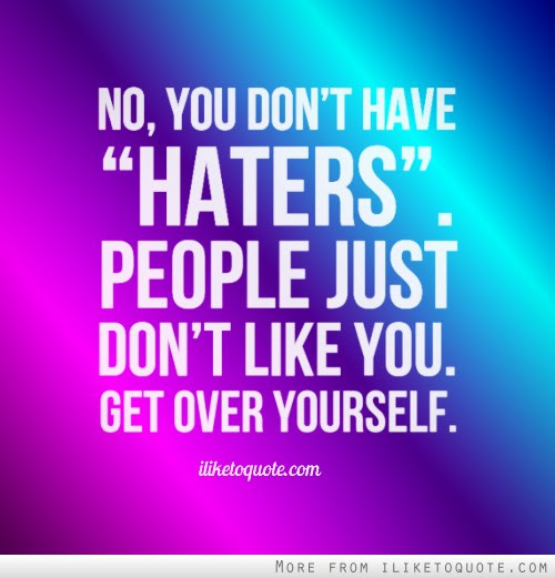 No You Dont Have Haters People Just Dont Like You Get Over