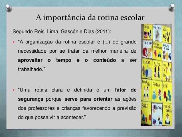 """A importância da rotina escolar Segundo Reis, Lima, Gascón e Dias (2011):  """"A organização da rotina escolar é (...) de gr..."""