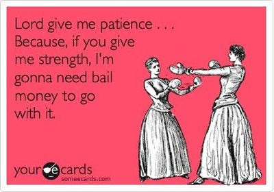 Lord Give Me Patience Because If You Give Me Strength