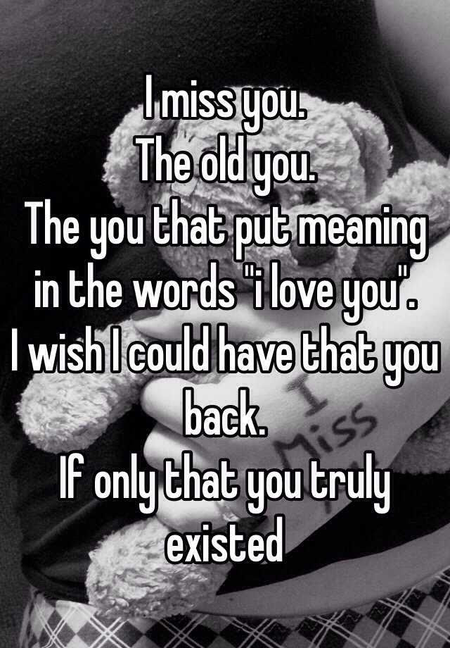 I Miss You The Old You The You That Put Meaning In The Words I