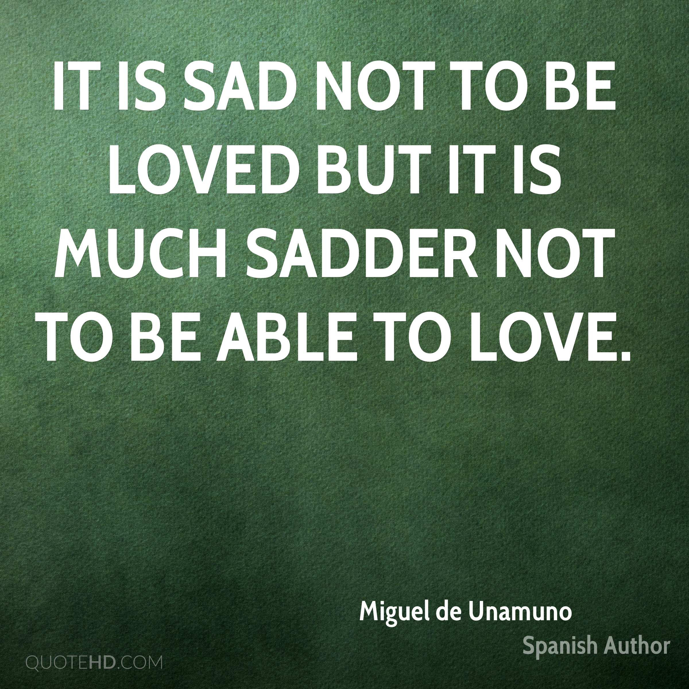 It is sad not to be loved but it is much sadder not to be able