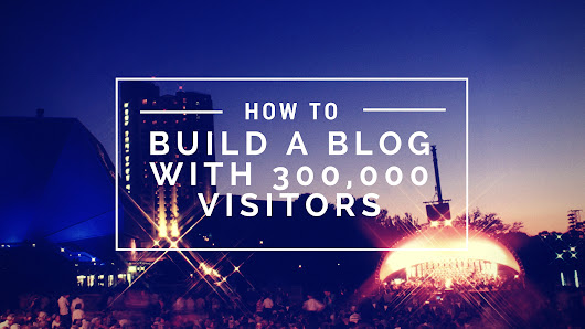 How to Build a Blog of 300,000 Monthly Visitors