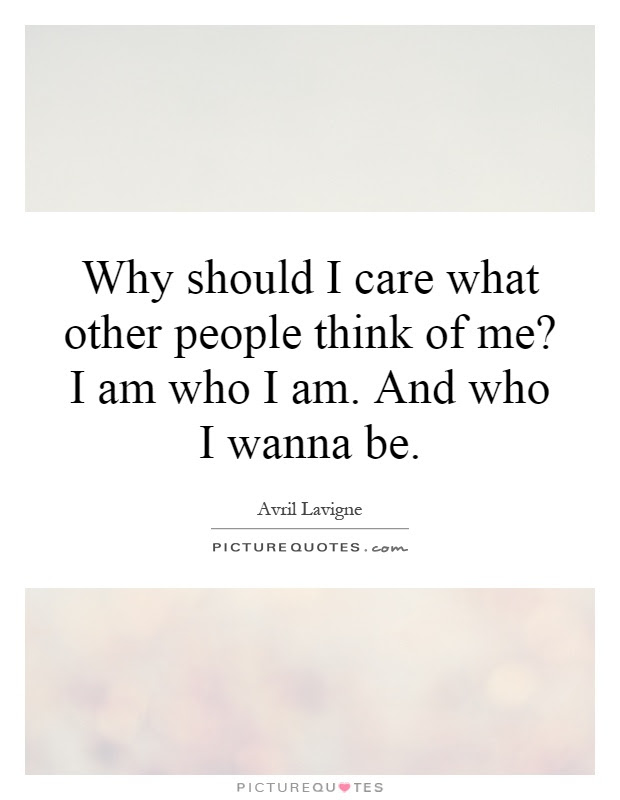 Why Should I Care What Other People Think Of Me I Am Who I Am