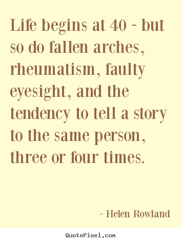 Life Quote Life Begins At 40 But So Do Fallen Arches Rheumatism
