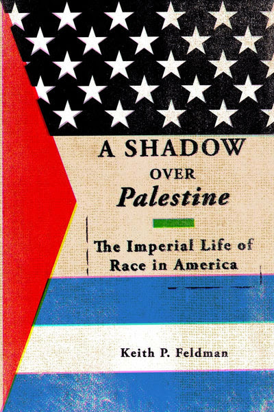 A Shadow over Palestine: The Imperial Life of Race in America by Keith P. Feldman