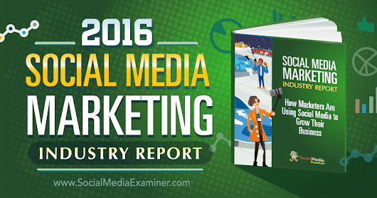 2016 Social Media Marketing Industry Report : Social Media Examiner