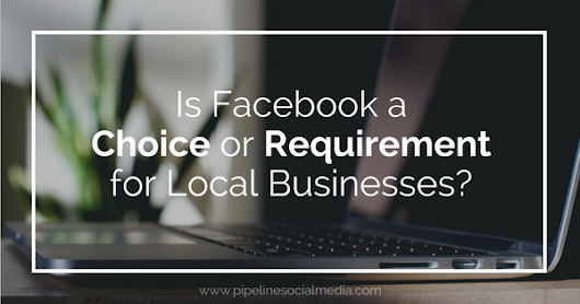 Is Facebook a Choice or Requirement for Local Businesses? | Pipeline Social Media