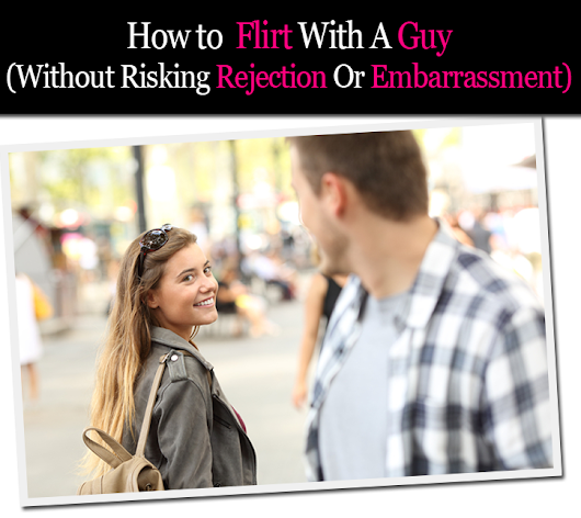 How to Flirt With a Guy (Without Risking Rejection Or Embarrassment)