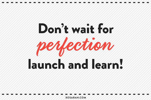 Don't wait for perfection; launch and learn