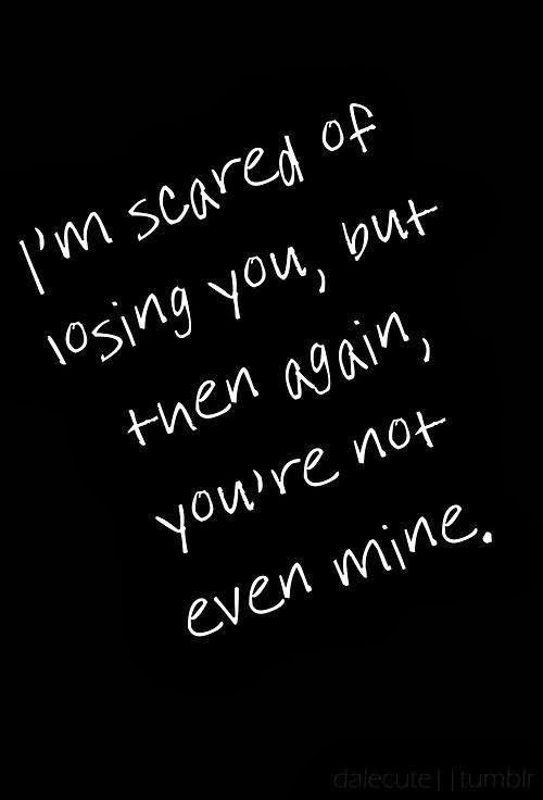 Im Scared Of Losing You But Then Again Youre Not Even Mine