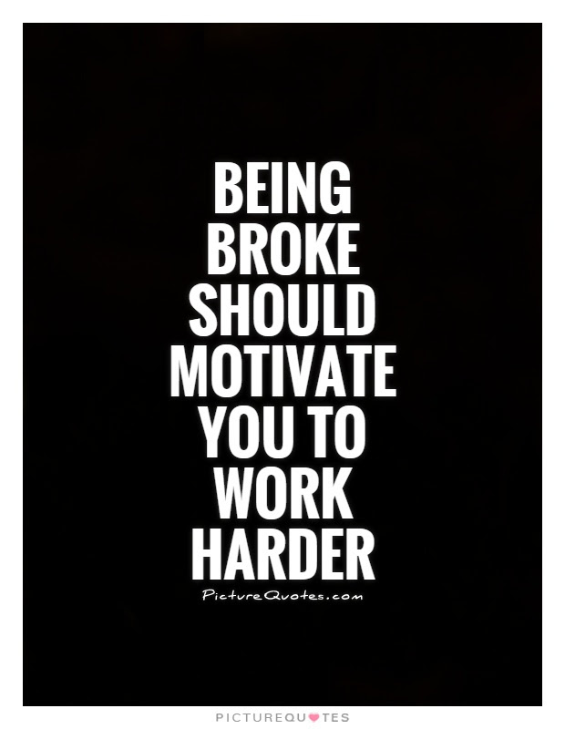 Being Broke Should Motivate You To Work Harder Picture Quotes