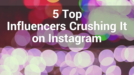 5 Top Influencers Crushing It on Instagram