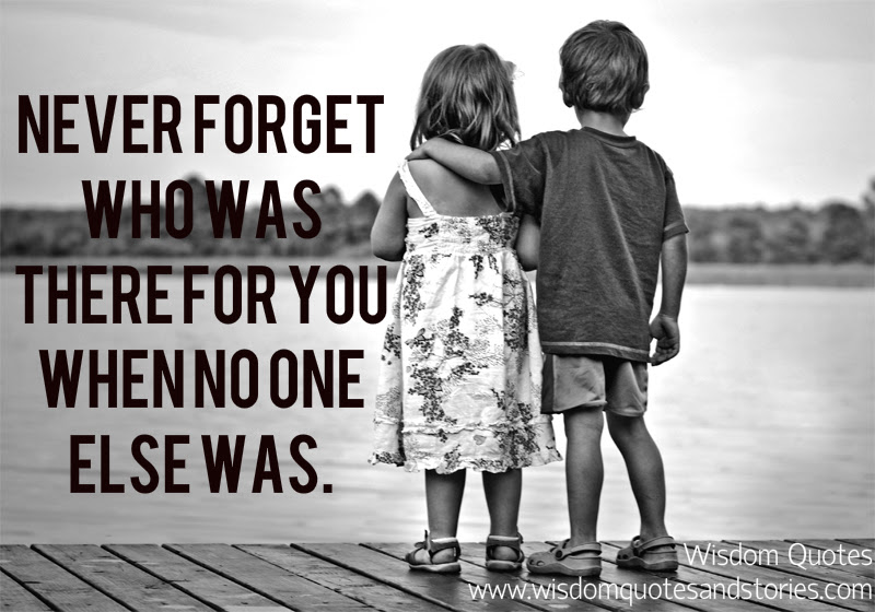 Never Forget Who Was There For You Wisdom Quotes Stories