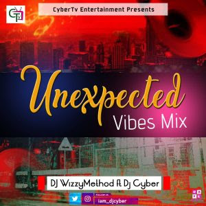 [MIXTAPE] Dj WhizzyMethod ft. Dj Cyber – The Unexpected Vibes Mix