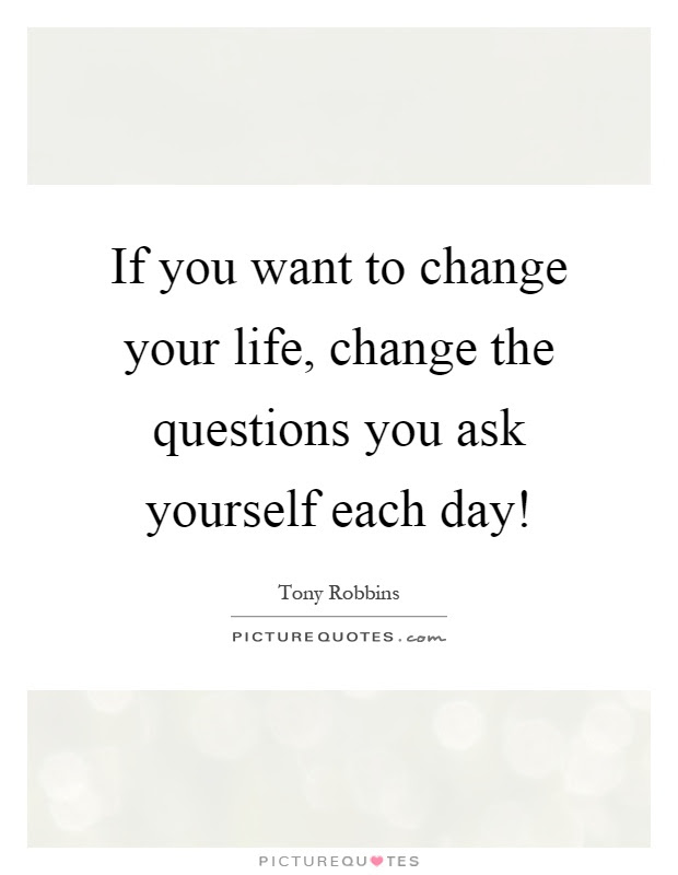 If You Want To Change Your Life Change The Questions You Ask