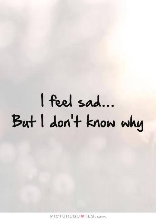 I Feel Sad But I Dont Know Why Picture Quotes