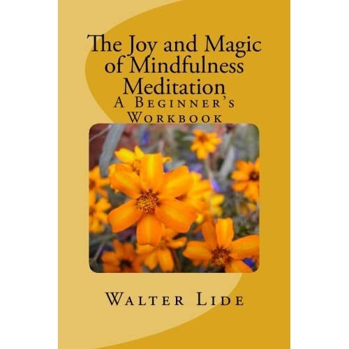 The Joy and Magic of Mindfulness Meditation: A Beginner's Workbook by Walter Lide — Reviews, Discussion, Bookclubs, Lists
