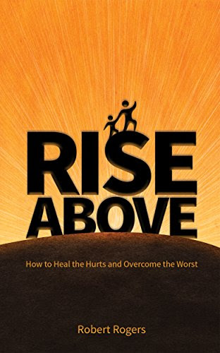 Rise Above: How to Heal the Hurts and Overcome the Worst