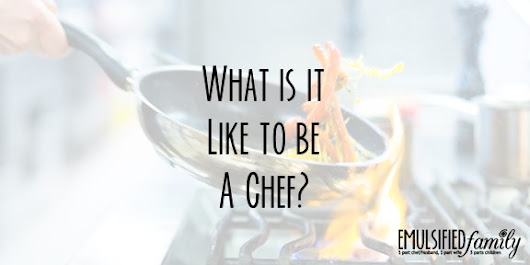 What is it like to be a Chef? - Emulsified Family