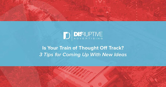 Is Your Train of Thought Off Track? 3 Tips for Coming Up With New Ideas