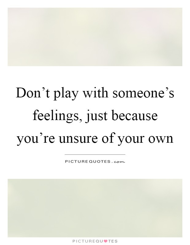 Dont Play With Someones Feelings Just Because Youre Unsure