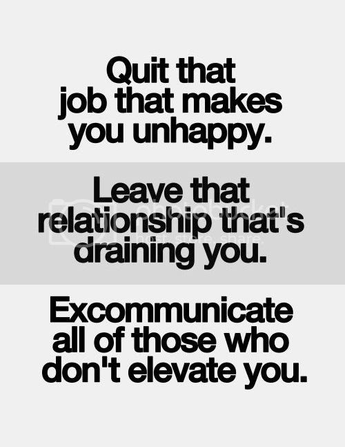 LE LOVE BLOG MOTIVATIONAL QUOTE QUIT THAT JOB LEAVE THAT RELATIONSHIP EXCOMMUNICATE ALL OF THOSE WHO DONT ELEVATE YOU photo LELOVEBLOGQUOTEQUITTHATJOBLEAVETHATRELATIONSHIP_zps2c4e1e2a.jpg