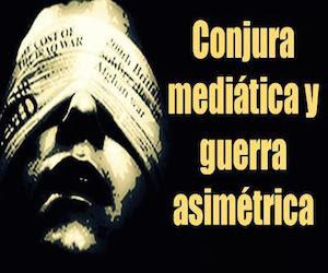conjura mediatica y guerra asimétrica