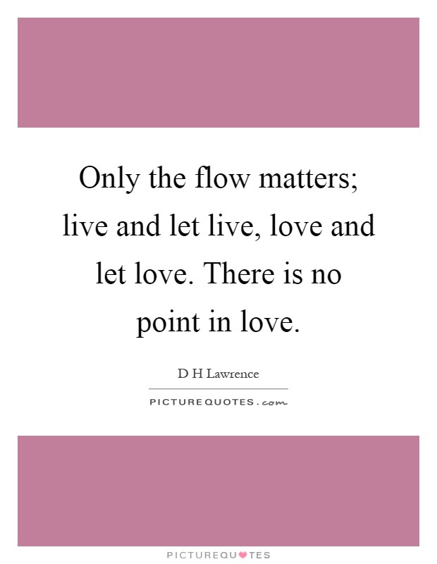 Only The Flow Matters Live And Let Live Love And Let Love