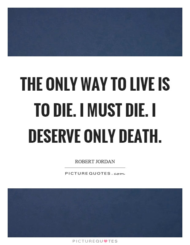 The Only Way To Live Is To Die I Must Die I Deserve Only Death