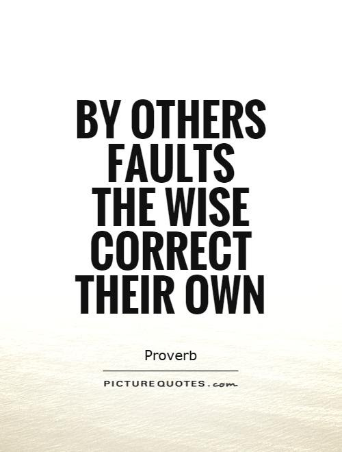 By Others Faults The Wise Correct Their Own Picture Quotes