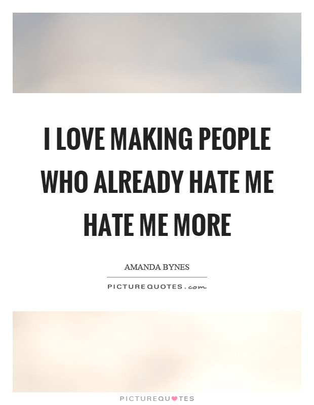 I Love Making People Who Already Hate Me Hate Me More Picture Quotes