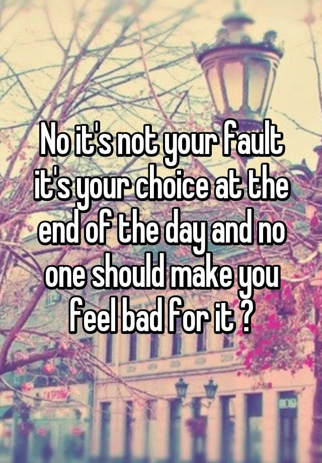 No Its Not Your Fault Its Your Choice At The End Of The Day And No