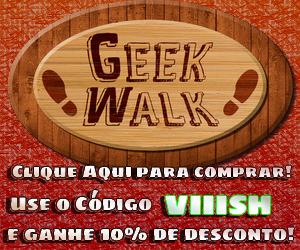 Geek Walk - Use o código VIIISH e ganhe 10% de desconto!